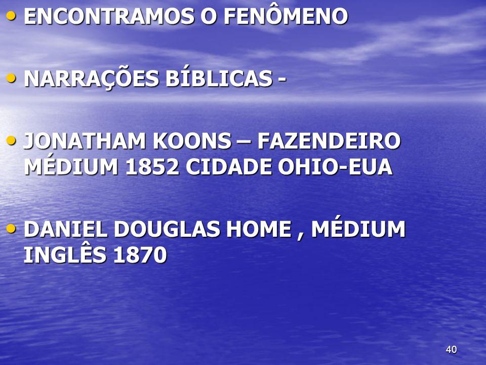 40 ENCONTRAMOS O FENÔMENO ENCONTRAMOS O FENÔMENO NARRAÇÕES BÍBLICAS - NARRAÇÕES BÍBLICAS - JONATHAM KOONS – FAZENDEIRO MÉDIUM 1852 CIDADE OHIO-EUA JON