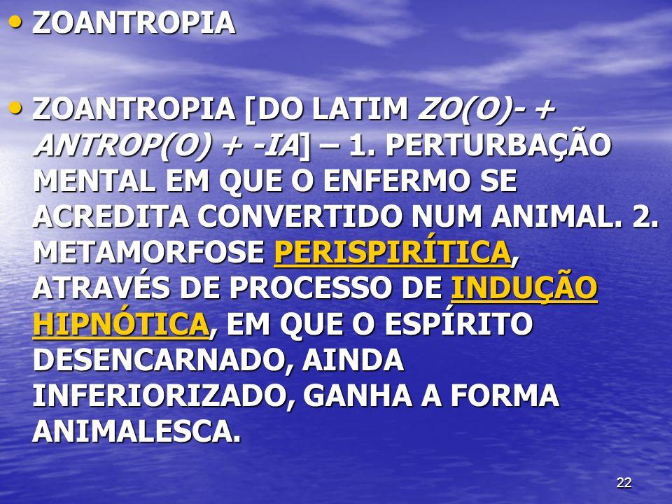 22 ZOANTROPIA ZOANTROPIA ZOANTROPIA [DO LATIM ZO(O)- + ANTROP(O) + -IA] – 1. PERTURBAÇÃO MENTAL EM QUE O ENFERMO SE ACREDITA CONVERTIDO NUM ANIMAL. 2.