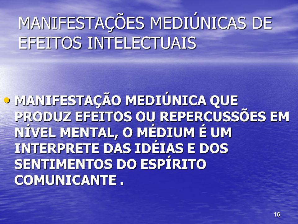 16 MANIFESTAÇÕES MEDIÚNICAS DE EFEITOS INTELECTUAIS MANIFESTAÇÃO MEDIÚNICA QUE PRODUZ EFEITOS OU REPERCUSSÕES EM NÍVEL MENTAL, O MÉDIUM É UM INTERPRET