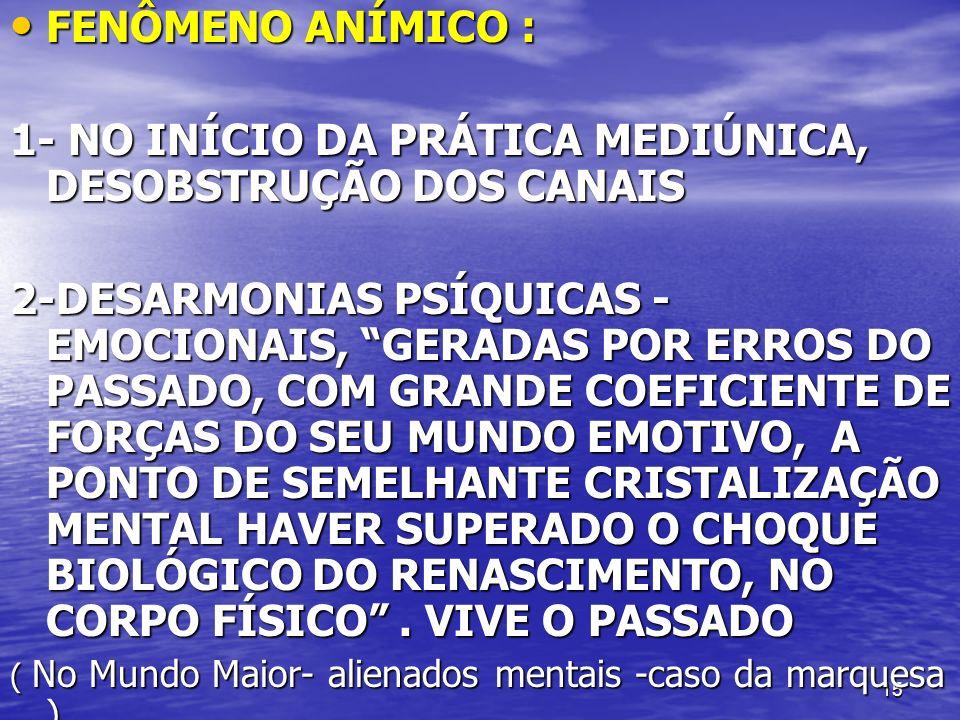 15 FENÔMENO ANÍMICO : FENÔMENO ANÍMICO : 1- NO INÍCIO DA PRÁTICA MEDIÚNICA, DESOBSTRUÇÃO DOS CANAIS 2-DESARMONIAS PSÍQUICAS - EMOCIONAIS, GERADAS POR