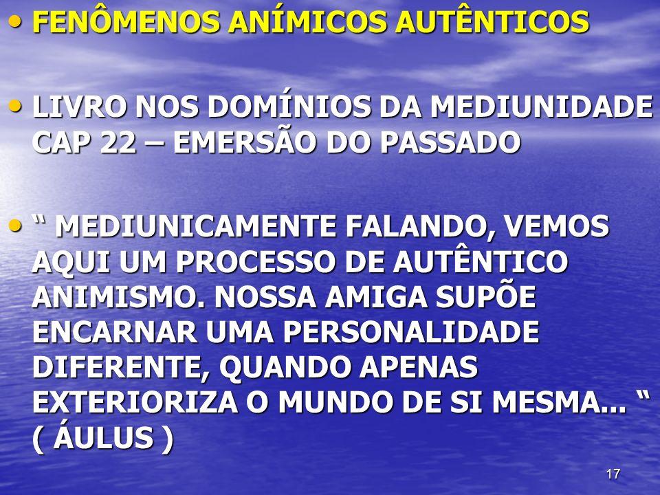 17 FENÔMENOS ANÍMICOS AUTÊNTICOS FENÔMENOS ANÍMICOS AUTÊNTICOS LIVRO NOS DOMÍNIOS DA MEDIUNIDADE CAP 22 – EMERSÃO DO PASSADO LIVRO NOS DOMÍNIOS DA MED