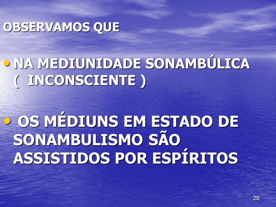 20 OBSERVAMOS QUE NA MEDIUNIDADE SONAMBÚLICA ( INCONSCIENTE ) NA MEDIUNIDADE SONAMBÚLICA ( INCONSCIENTE ) OS MÉDIUNS EM ESTADO DE SONAMBULISMO SÃO ASS