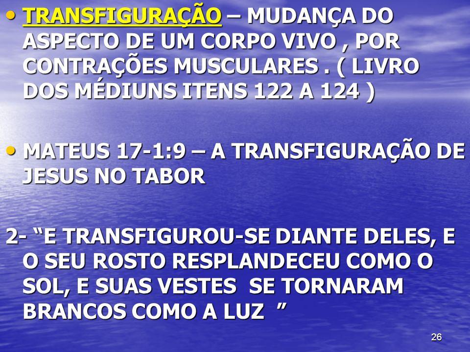 26 TRANSFIGURAÇÃO – MUDANÇA DO ASPECTO DE UM CORPO VIVO, POR CONTRAÇÕES MUSCULARES. ( LIVRO DOS MÉDIUNS ITENS 122 A 124 ) TRANSFIGURAÇÃO – MUDANÇA DO