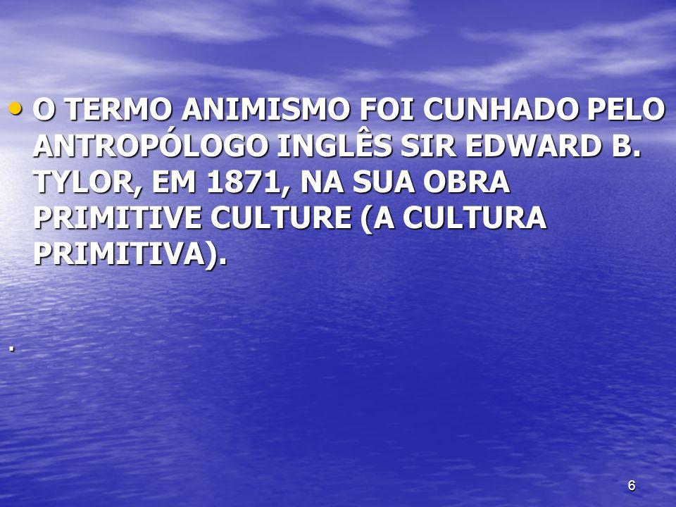 6 O TERMO ANIMISMO FOI CUNHADO PELO ANTROPÓLOGO INGLÊS SIR EDWARD B. TYLOR, EM 1871, NA SUA OBRA PRIMITIVE CULTURE (A CULTURA PRIMITIVA). O TERMO ANIM