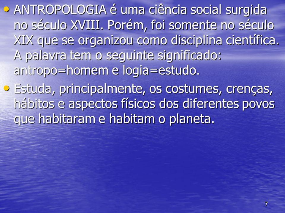 7 ANTROPOLOGIA é uma ciência social surgida no século XVIII. Porém, foi somente no século XIX que se organizou como disciplina científica. A palavra t