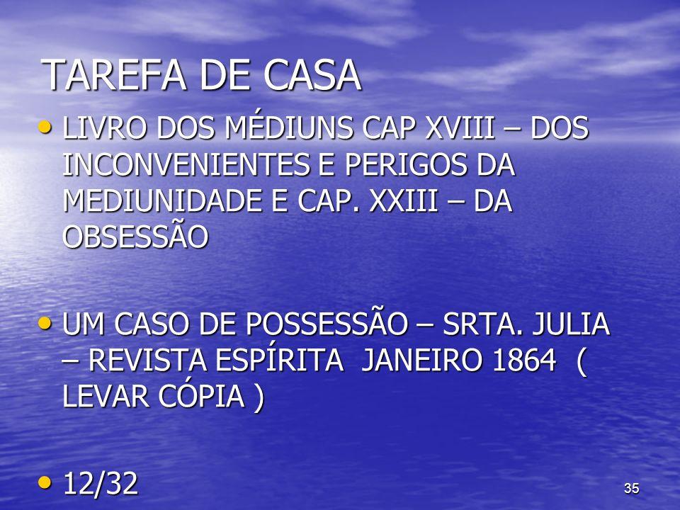 35 TAREFA DE CASA LIVRO DOS MÉDIUNS CAP XVIII – DOS INCONVENIENTES E PERIGOS DA MEDIUNIDADE E CAP. XXIII – DA OBSESSÃO LIVRO DOS MÉDIUNS CAP XVIII – D