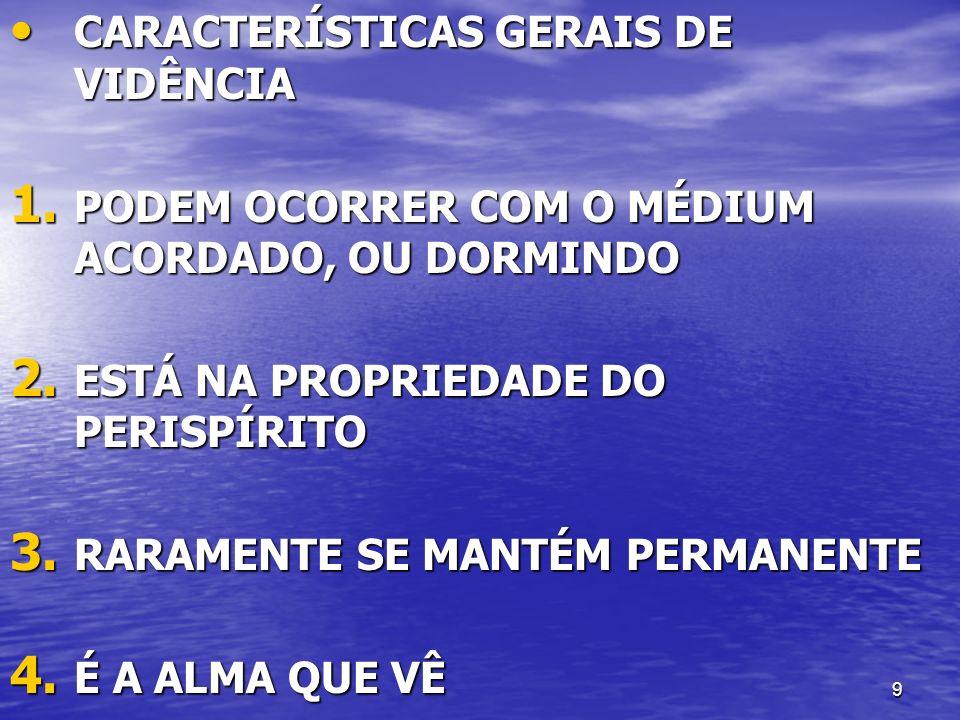 9 CARACTERÍSTICAS GERAIS DE VIDÊNCIA CARACTERÍSTICAS GERAIS DE VIDÊNCIA 1. PODEM OCORRER COM O MÉDIUM ACORDADO, OU DORMINDO 2. ESTÁ NA PROPRIEDADE DO