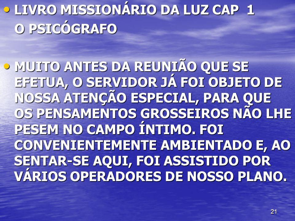 21 LIVRO MISSIONÁRIO DA LUZ CAP 1 LIVRO MISSIONÁRIO DA LUZ CAP 1 O PSICÓGRAFO O PSICÓGRAFO MUITO ANTES DA REUNIÃO QUE SE EFETUA, O SERVIDOR JÁ FOI OBJETO DE NOSSA ATENÇÃO ESPECIAL, PARA QUE OS PENSAMENTOS GROSSEIROS NÃO LHE PESEM NO CAMPO ÍNTIMO.