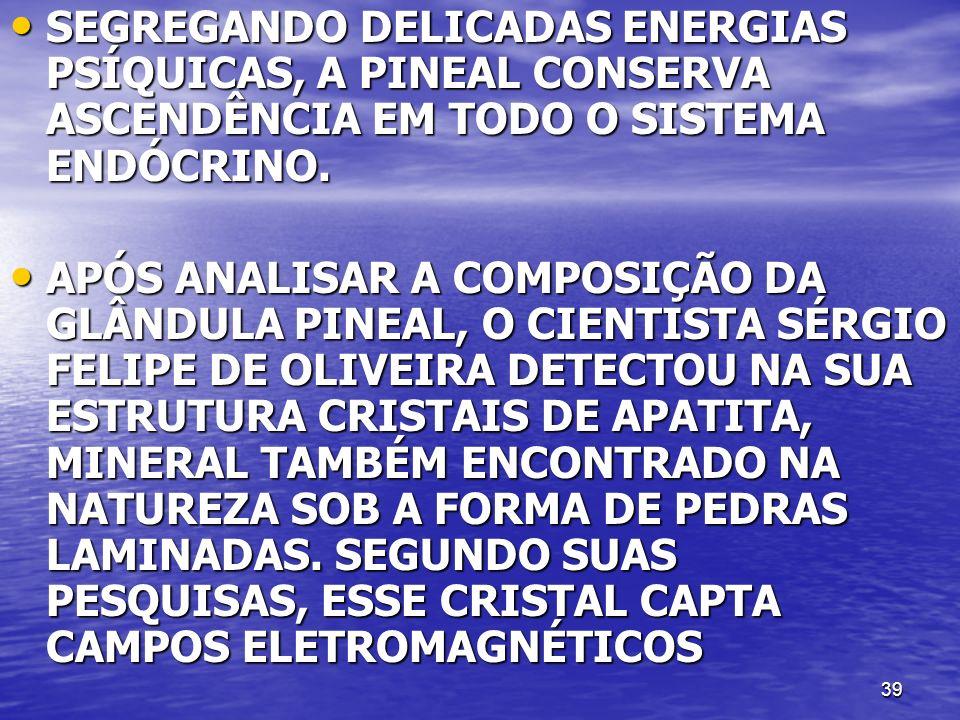 39 SEGREGANDO DELICADAS ENERGIAS PSÍQUICAS, A PINEAL CONSERVA ASCENDÊNCIA EM TODO O SISTEMA ENDÓCRINO. SEGREGANDO DELICADAS ENERGIAS PSÍQUICAS, A PINE