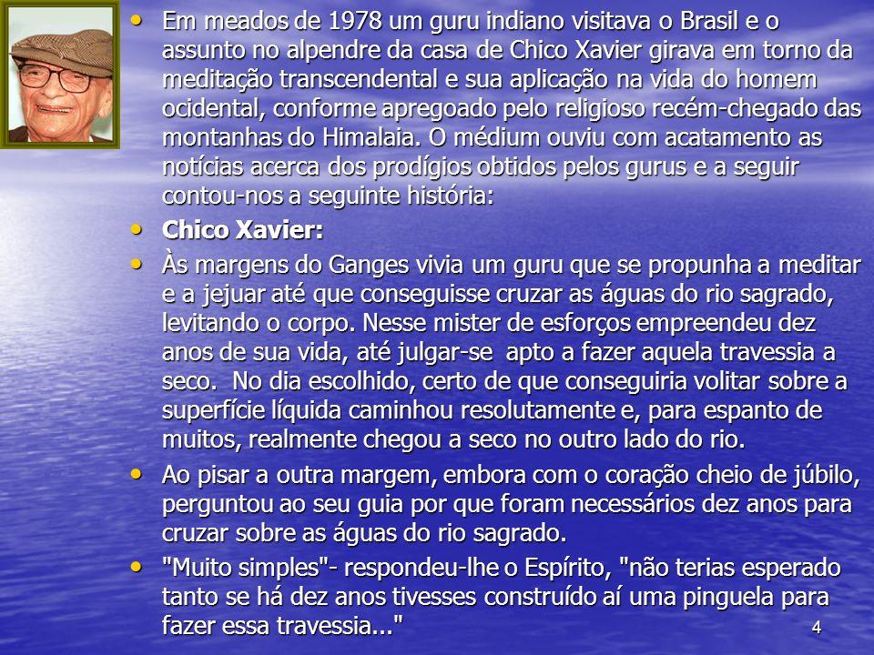 4 Em meados de 1978 um guru indiano visitava o Brasil e o assunto no alpendre da casa de Chico Xavier girava em torno da meditação transcendental e su