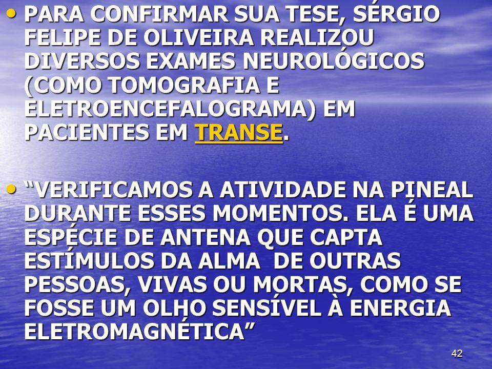 42 PARA CONFIRMAR SUA TESE, SÉRGIO FELIPE DE OLIVEIRA REALIZOU DIVERSOS EXAMES NEUROLÓGICOS (COMO TOMOGRAFIA E ELETROENCEFALOGRAMA) EM PACIENTES EM TRANSE.