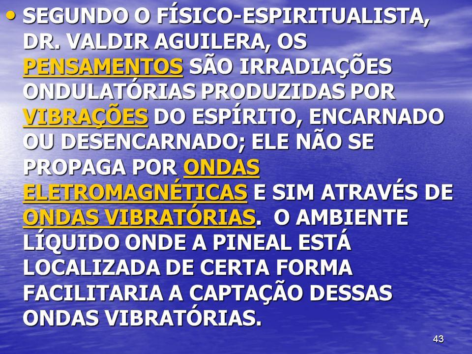 43 SEGUNDO O FÍSICO-ESPIRITUALISTA, DR. VALDIR AGUILERA, OS PENSAMENTOS SÃO IRRADIAÇÕES ONDULATÓRIAS PRODUZIDAS POR VIBRAÇÕES DO ESPÍRITO, ENCARNADO O