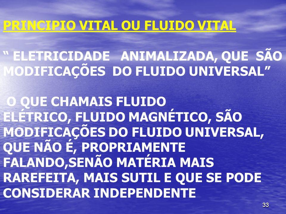 33 PRINCIPIO VITAL OU FLUIDO VITAL ELETRICIDADE ANIMALIZADA, QUE SÃO MODIFICAÇÕES DO FLUIDO UNIVERSAL O QUE CHAMAIS FLUIDO ELÉTRICO, FLUIDO MAGNÉTICO,