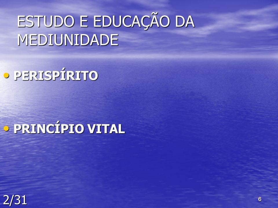6 ESTUDO E EDUCAÇÃO DA MEDIUNIDADE PERISPÍRITO PERISPÍRITO PRINCÍPIO VITAL PRINCÍPIO VITAL2/31