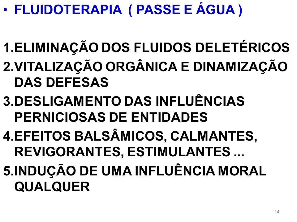 FLUIDOTERAPIA ( PASSE E ÁGUA ) 1.ELIMINAÇÃO DOS FLUIDOS DELETÉRICOS 2.VITALIZAÇÃO ORGÂNICA E DINAMIZAÇÃO DAS DEFESAS 3.DESLIGAMENTO DAS INFLUÊNCIAS PE
