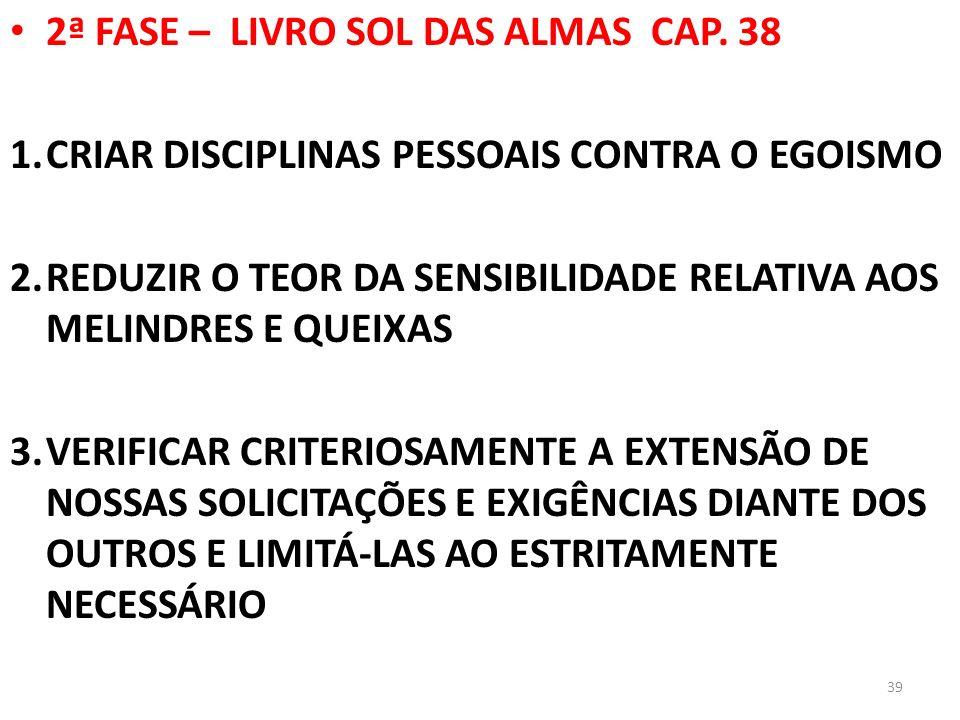 2ª FASE – LIVRO SOL DAS ALMAS CAP. 38 1.CRIAR DISCIPLINAS PESSOAIS CONTRA O EGOISMO 2.REDUZIR O TEOR DA SENSIBILIDADE RELATIVA AOS MELINDRES E QUEIXAS