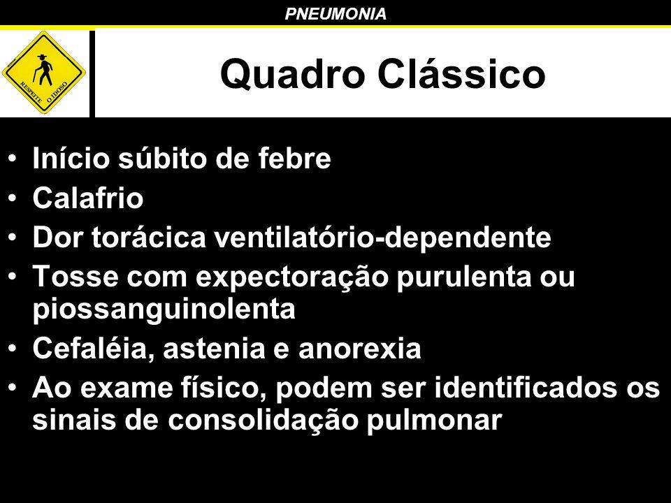 PNEUMONIA Quadro Clássico Início súbito de febre Calafrio Dor torácica ventilatório-dependente Tosse com expectoração purulenta ou piossanguinolenta C