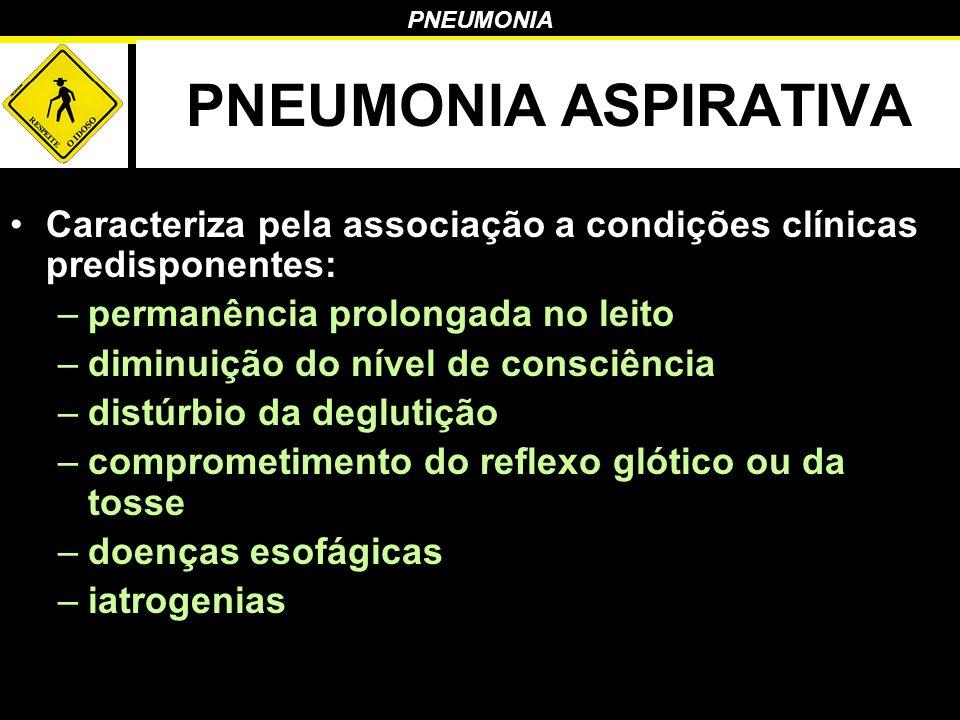 PNEUMONIA PNEUMONIA ASPIRATIVA Caracteriza pela associação a condições clínicas predisponentes: –permanência prolongada no leito –diminuição do nível