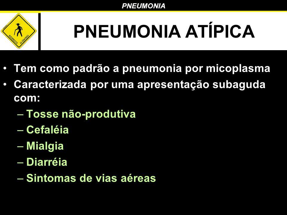 PNEUMONIA PNEUMONIA ATÍPICA Tem como padrão a pneumonia por micoplasma Caracterizada por uma apresentação subaguda com: –Tosse não-produtiva –Cefaléia