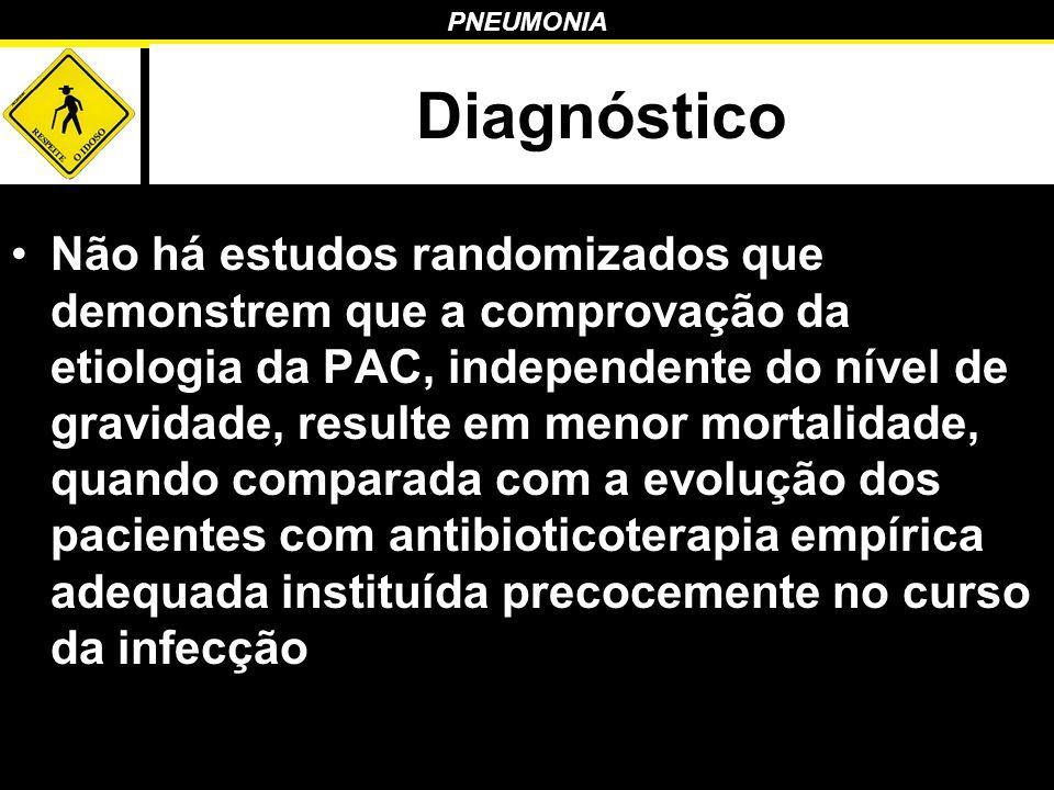 PNEUMONIA Diagnóstico Não há estudos randomizados que demonstrem que a comprovação da etiologia da PAC, independente do nível de gravidade, resulte em