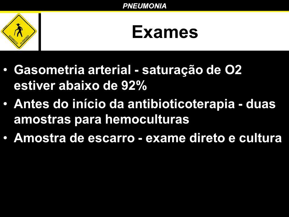 PNEUMONIA Exames Gasometria arterial - saturação de O2 estiver abaixo de 92% Antes do início da antibioticoterapia - duas amostras para hemoculturas A