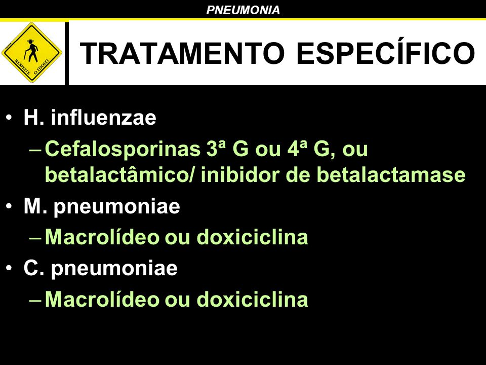 PNEUMONIA TRATAMENTO ESPECÍFICO H. influenzae –Cefalosporinas 3ª G ou 4ª G, ou betalactâmico/ inibidor de betalactamase M. pneumoniae –Macrolídeo ou d