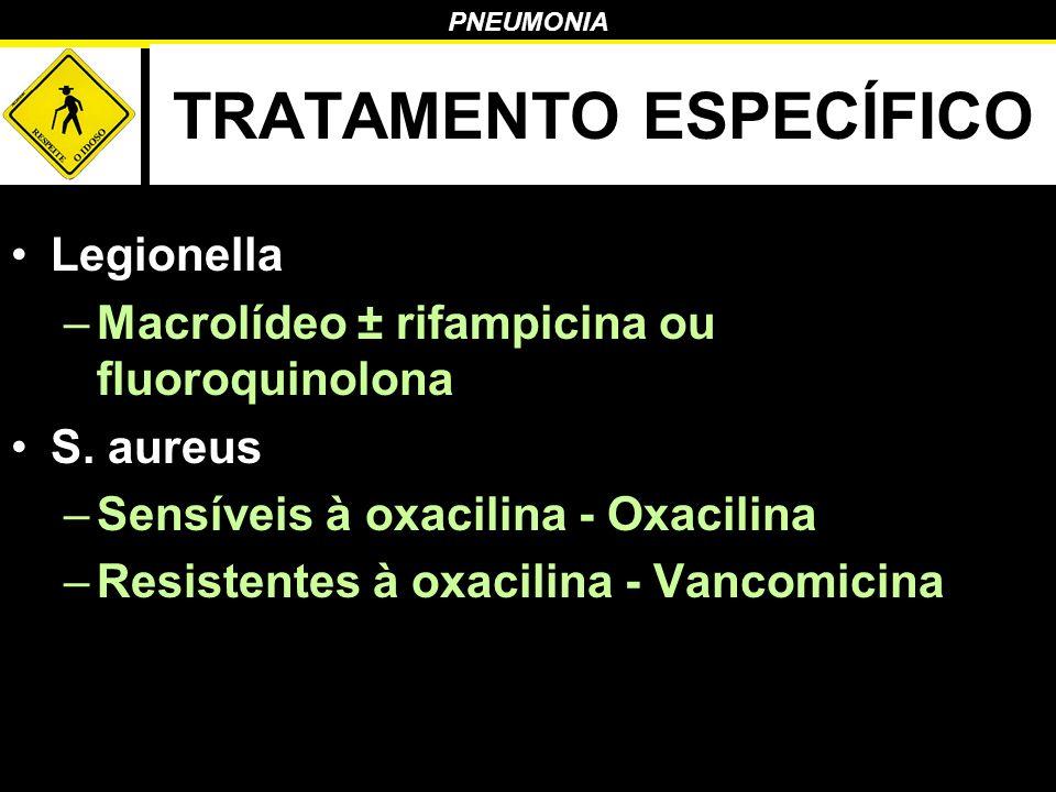 PNEUMONIA TRATAMENTO ESPECÍFICO Legionella –Macrolídeo ± rifampicina ou fluoroquinolona S. aureus –Sensíveis à oxacilina - Oxacilina –Resistentes à ox