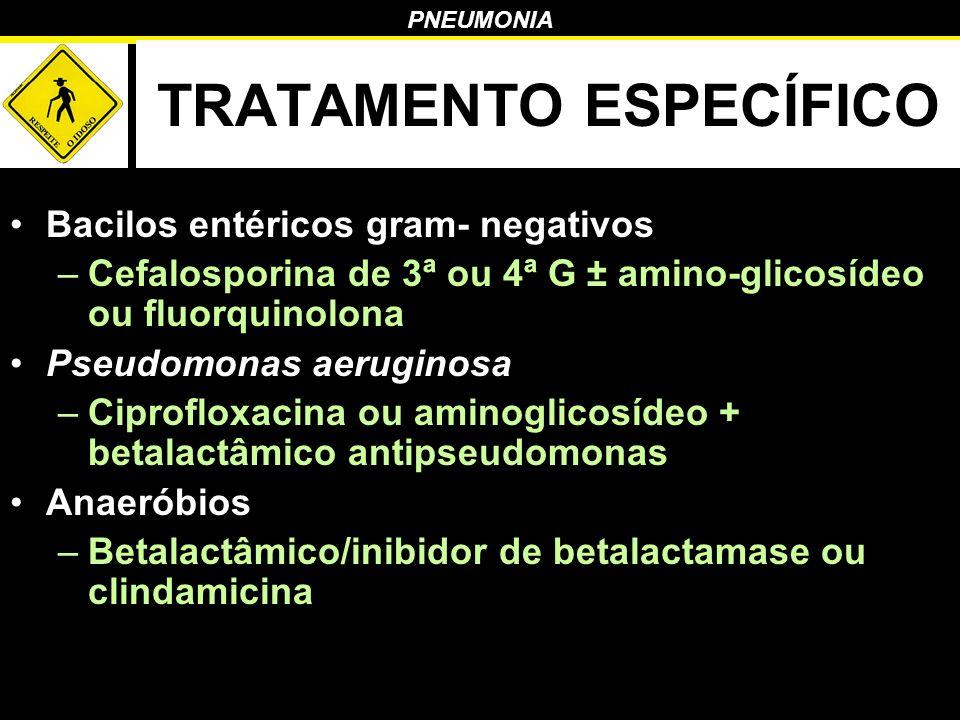 PNEUMONIA TRATAMENTO ESPECÍFICO Bacilos entéricos gram- negativos –Cefalosporina de 3ª ou 4ª G ± amino-glicosídeo ou fluorquinolona Pseudomonas aerugi