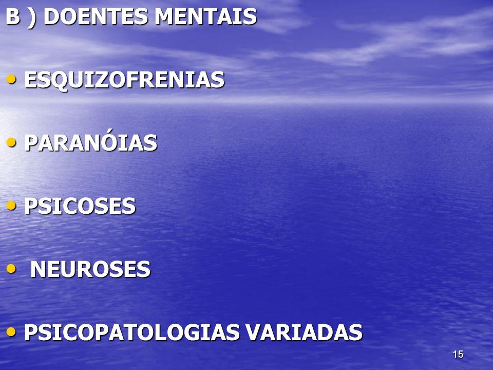15 B ) DOENTES MENTAIS ESQUIZOFRENIAS ESQUIZOFRENIAS PARANÓIAS PARANÓIAS PSICOSES PSICOSES NEUROSES NEUROSES PSICOPATOLOGIAS VARIADAS PSICOPATOLOGIAS