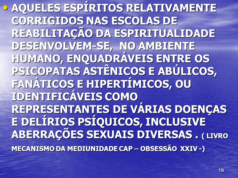 19 AQUELES ESPÍRITOS RELATIVAMENTE CORRIGIDOS NAS ESCOLAS DE REABILITAÇÃO DA ESPIRITUALIDADE DESENVOLVEM-SE, NO AMBIENTE HUMANO, ENQUADRÁVEIS ENTRE OS
