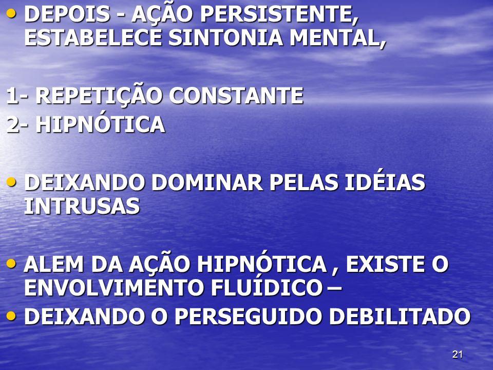 21 DEPOIS - AÇÃO PERSISTENTE, ESTABELECE SINTONIA MENTAL, DEPOIS - AÇÃO PERSISTENTE, ESTABELECE SINTONIA MENTAL, 1- REPETIÇÃO CONSTANTE 2- HIPNÓTICA D