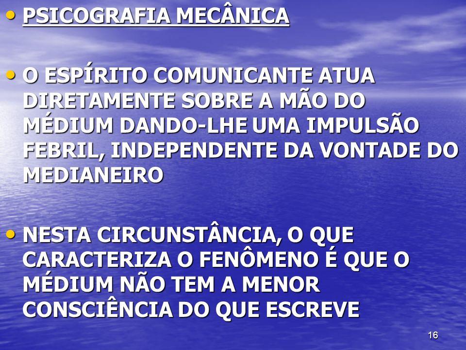 16 PSICOGRAFIA MECÂNICA PSICOGRAFIA MECÂNICA O ESPÍRITO COMUNICANTE ATUA DIRETAMENTE SOBRE A MÃO DO MÉDIUM DANDO-LHE UMA IMPULSÃO FEBRIL, INDEPENDENTE