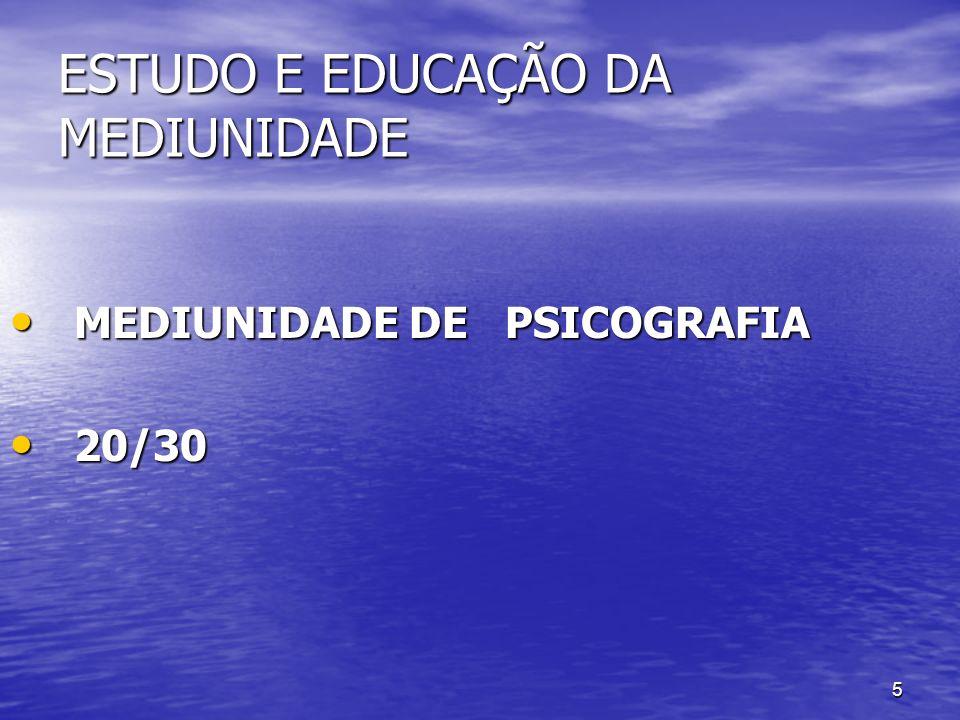 5 ESTUDO E EDUCAÇÃO DA MEDIUNIDADE MEDIUNIDADE DE PSICOGRAFIA MEDIUNIDADE DE PSICOGRAFIA 20/30 20/30