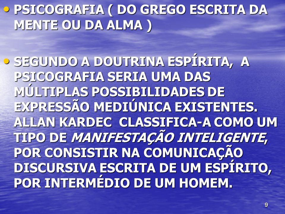 9 PSICOGRAFIA ( DO GREGO ESCRITA DA MENTE OU DA ALMA ) PSICOGRAFIA ( DO GREGO ESCRITA DA MENTE OU DA ALMA ) SEGUNDO A DOUTRINA ESPÍRITA, A PSICOGRAFIA