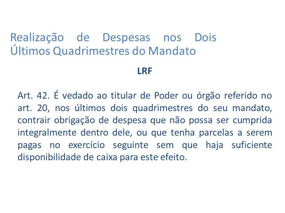 LRF Art. 42. É vedado ao titular de Poder ou órgão referido no art.