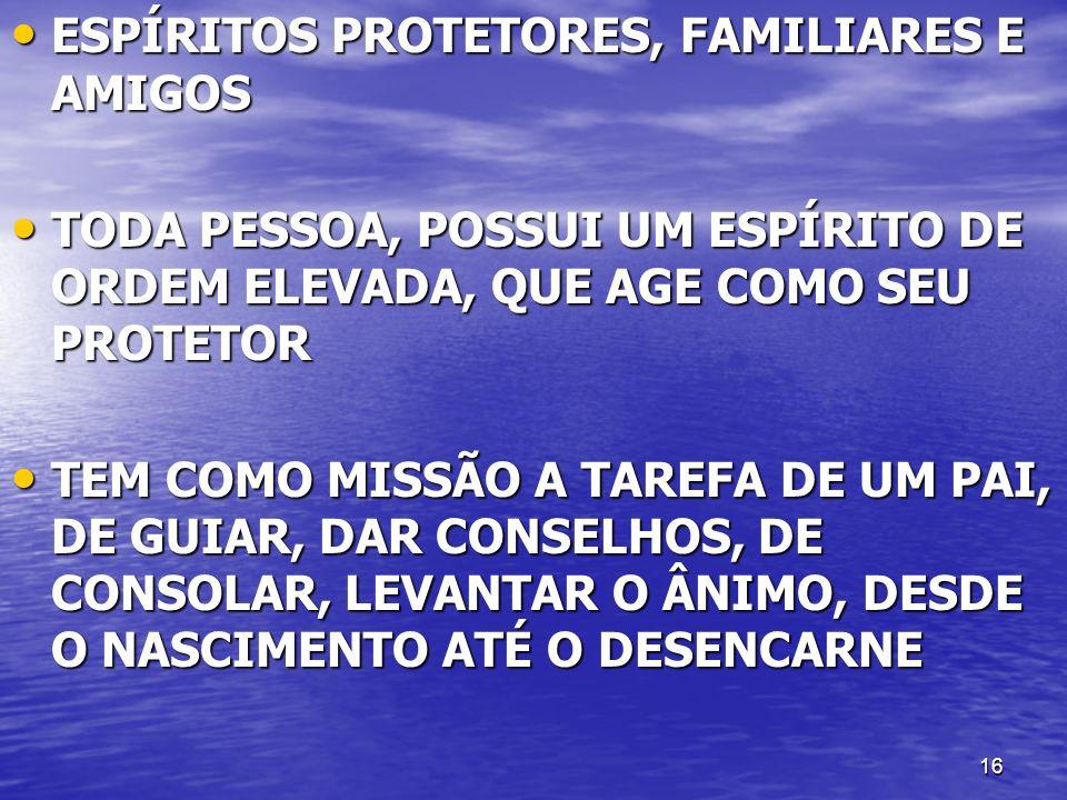 16 ESPÍRITOS PROTETORES, FAMILIARES E AMIGOS ESPÍRITOS PROTETORES, FAMILIARES E AMIGOS TODA PESSOA, POSSUI UM ESPÍRITO DE ORDEM ELEVADA, QUE AGE COMO
