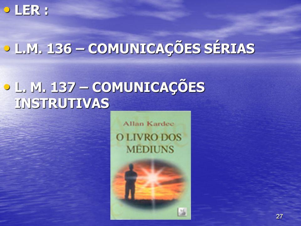 27 LER : LER : L.M. 136 – COMUNICAÇÕES SÉRIAS L.M. 136 – COMUNICAÇÕES SÉRIAS L. M. 137 – COMUNICAÇÕES INSTRUTIVAS L. M. 137 – COMUNICAÇÕES INSTRUTIVAS