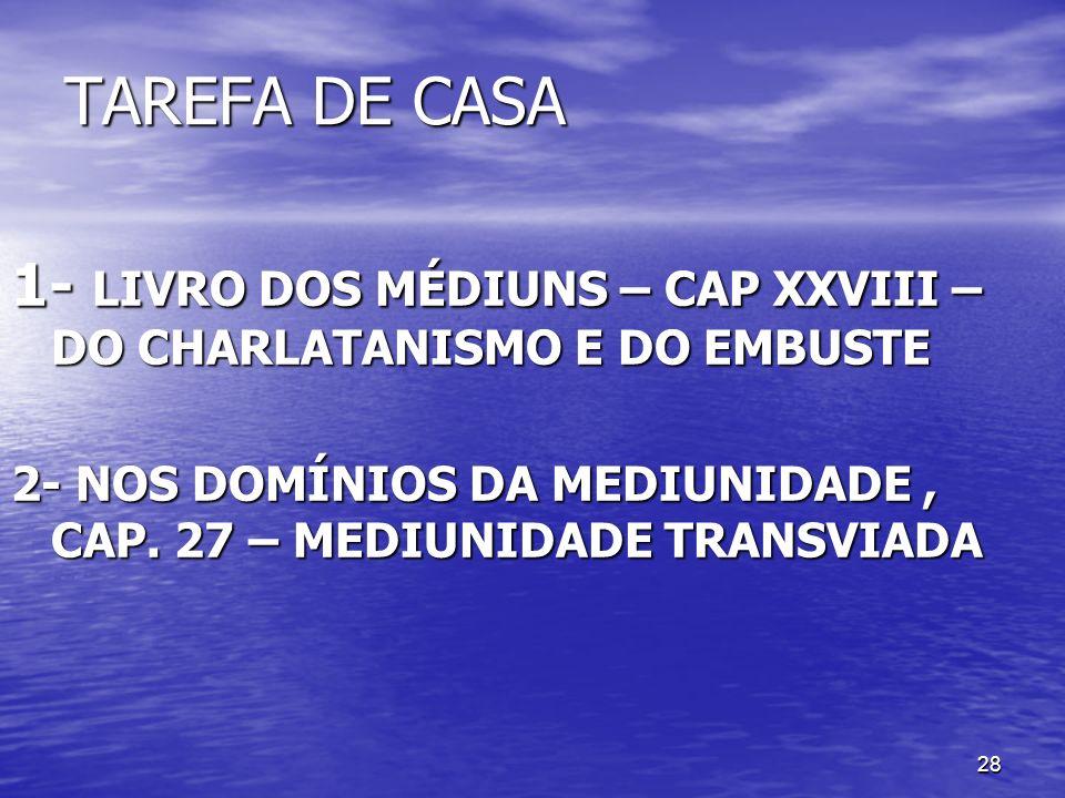 28 TAREFA DE CASA 1- LIVRO DOS MÉDIUNS – CAP XXVIII – DO CHARLATANISMO E DO EMBUSTE 2- NOS DOMÍNIOS DA MEDIUNIDADE, CAP. 27 – MEDIUNIDADE TRANSVIADA