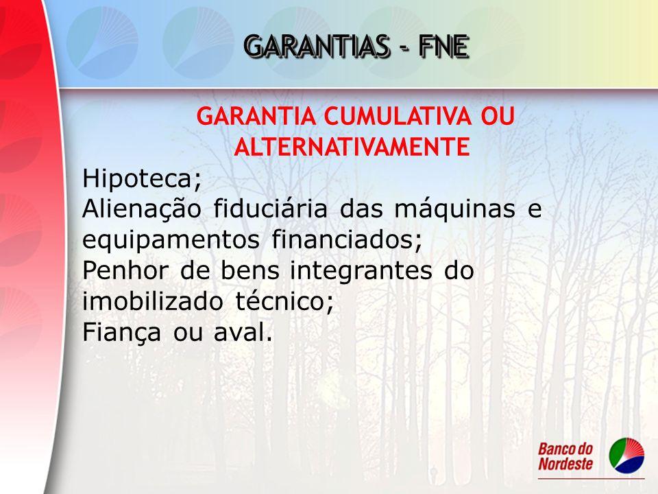 GARANTIAS - FNE GARANTIA CUMULATIVA OU ALTERNATIVAMENTE Hipoteca; Alienação fiduciária das máquinas e equipamentos financiados; Penhor de bens integra