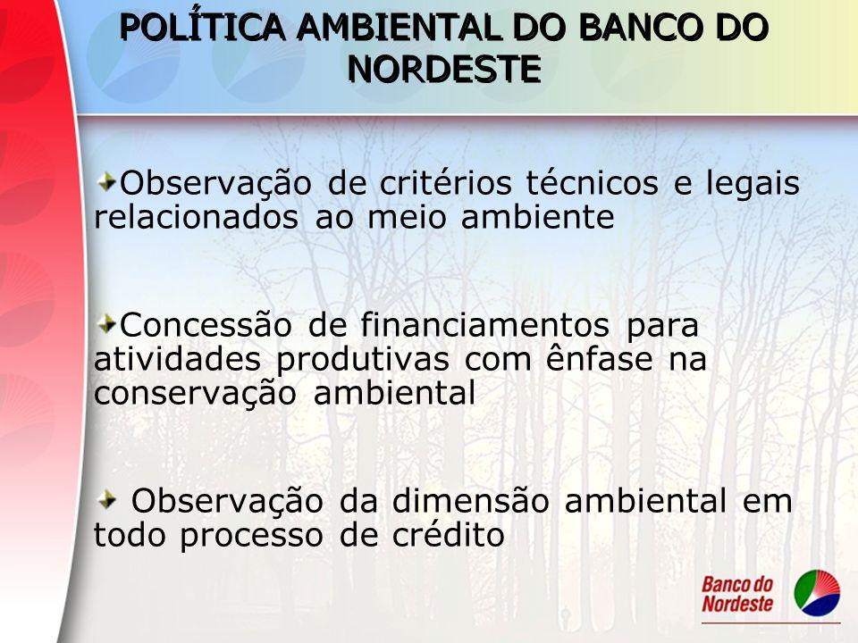 POLÍTICA AMBIENTAL DO BANCO DO NORDESTE Observação de critérios técnicos e legais relacionados ao meio ambiente Concessão de financiamentos para ativi