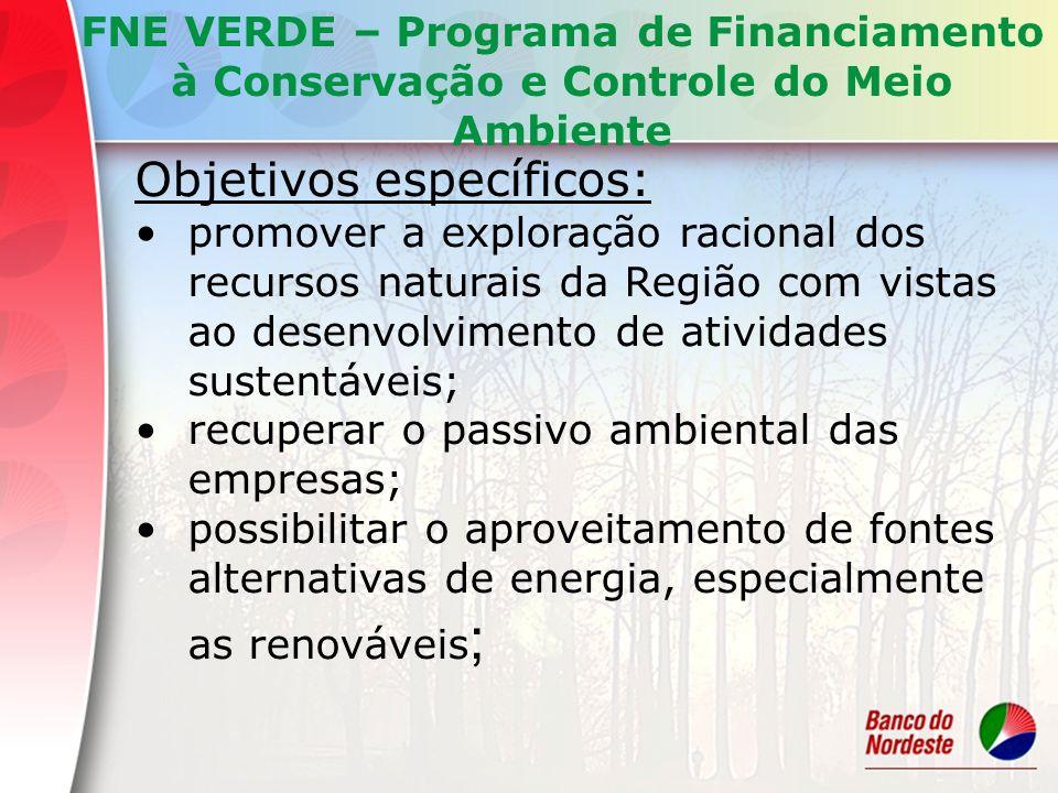 Objetivos específicos: promover o aproveitamento econômico de resíduos industriais e domiciliares e de lixo urbano, contribuindo, ainda, para o saneamento ambiental; promover o manejo sustentável dos recursos florestais; possibilitar a recuperação de áreas degradadas relacionadas a atividades produtivas; promover a implantação de sistemas de gestão, em conformidade com as normas de certificação ambiental FNE VERDE – Programa de Financiamento à Conservação e Controle do Meio Ambiente