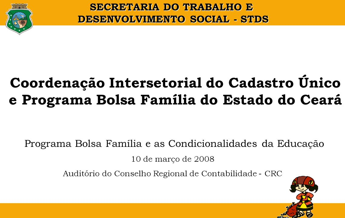 SECRETARIA DO TRABALHO E DESENVOLVIMENTO SOCIAL - STDS Coordenação Intersetorial do Cadastro Único e Programa Bolsa Família do Estado do Ceará Program