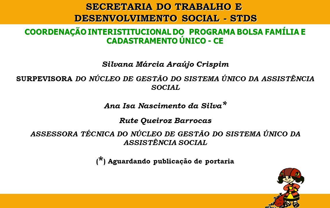 SECRETARIA DO TRABALHO E DESENVOLVIMENTO SOCIAL - STDS COORDENAÇÃO INTERISTITUCIONAL DO PROGRAMA BOLSA FAMÍLIA E CADASTRAMENTO ÚNICO - CE Silvana Márc