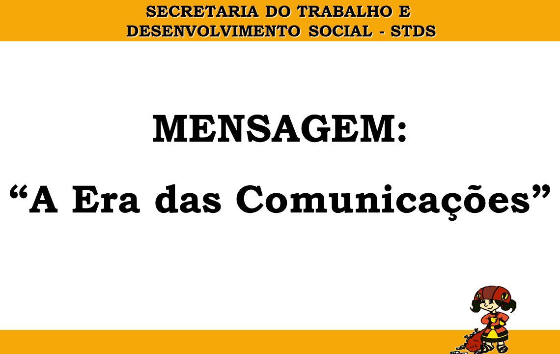 SECRETARIA DO TRABALHO E DESENVOLVIMENTO SOCIAL - STDS MENSAGEM: A Era das Comunicações
