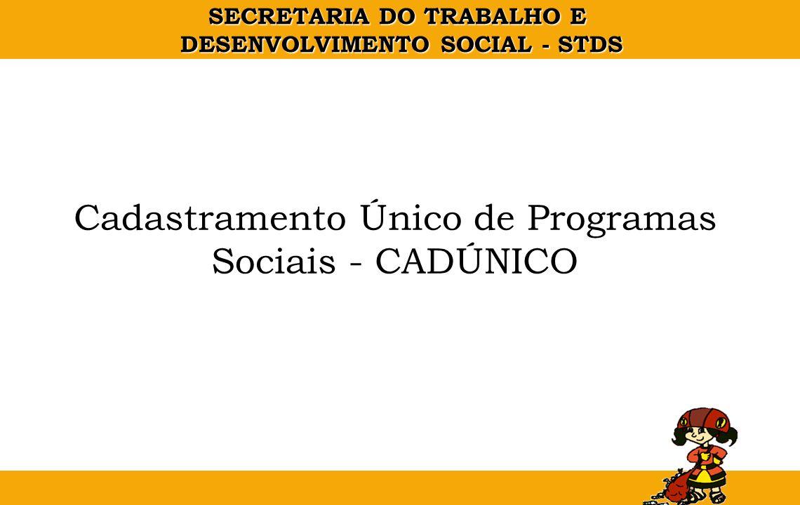 SECRETARIA DO TRABALHO E DESENVOLVIMENTO SOCIAL - STDS Cadastramento Único de Programas Sociais - CADÚNICO