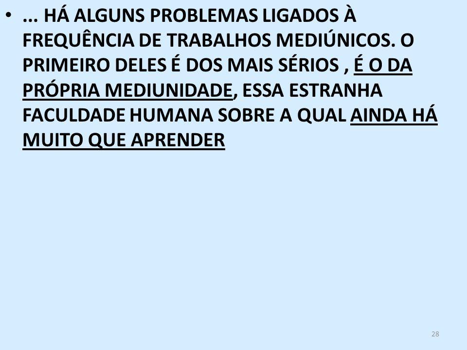 28... HÁ ALGUNS PROBLEMAS LIGADOS À FREQUÊNCIA DE TRABALHOS MEDIÚNICOS. O PRIMEIRO DELES É DOS MAIS SÉRIOS, É O DA PRÓPRIA MEDIUNIDADE, ESSA ESTRANHA