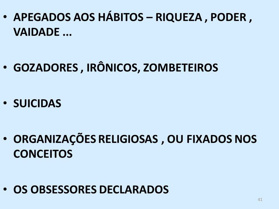 41 APEGADOS AOS HÁBITOS – RIQUEZA, PODER, VAIDADE... GOZADORES, IRÔNICOS, ZOMBETEIROS SUICIDAS ORGANIZAÇÕES RELIGIOSAS, OU FIXADOS NOS CONCEITOS OS OB