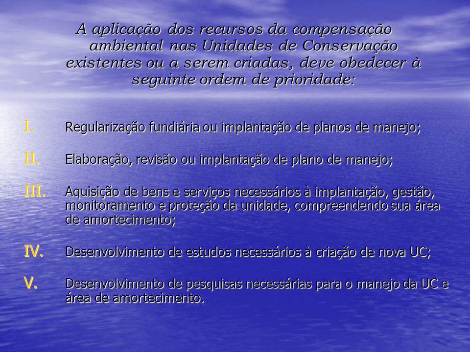 A aplicação dos recursos da compensação ambiental nas Unidades de Conservação existentes ou a serem criadas, deve obedecer à seguinte ordem de priorid