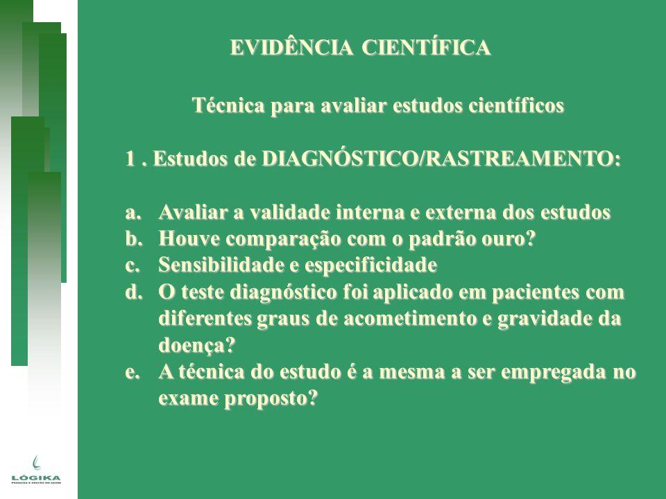 EVIDÊNCIA CIENTÍFICA Técnica para avaliar estudos científicos 1. Estudos de DIAGNÓSTICO/RASTREAMENTO: a.Avaliar a validade interna e externa dos estud