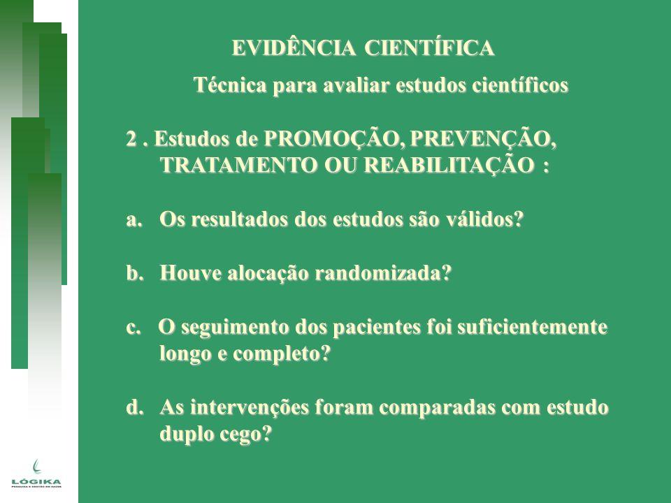EVIDÊNCIA CIENTÍFICA Técnica para avaliar estudos científicos 2. Estudos de PROMOÇÃO, PREVENÇÃO, TRATAMENTO OU REABILITAÇÃO : a.Os resultados dos estu